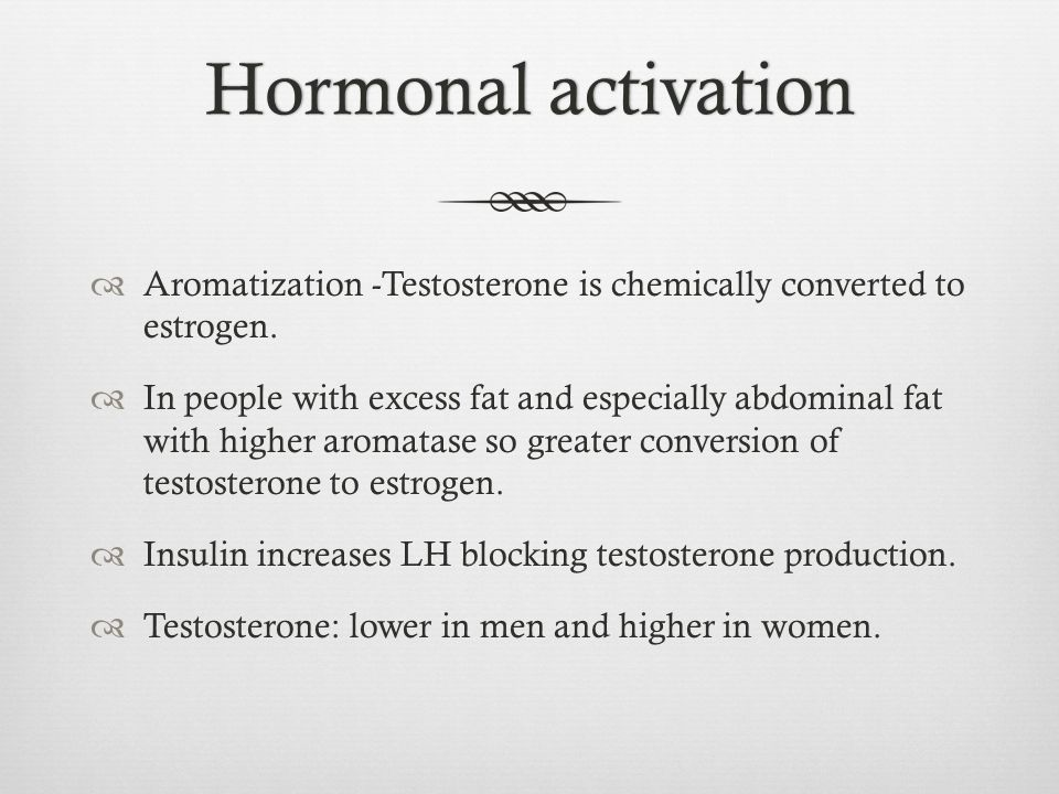 Hormonal activation Aromatization -Testosterone is chemically converted to estrogen.