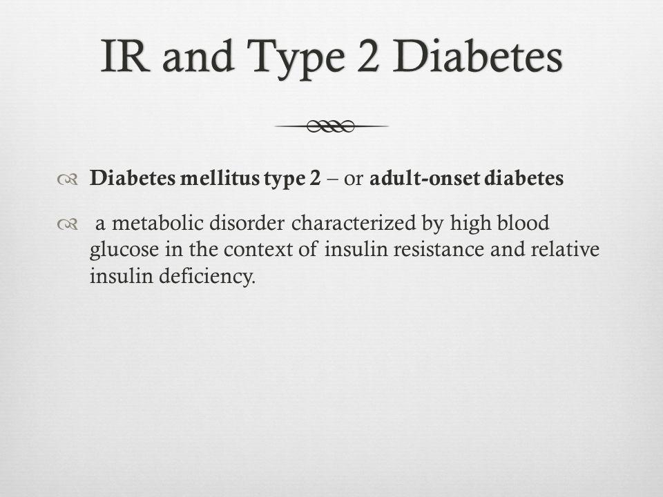 IR and Type 2 Diabetes Diabetes mellitus type 2 – or adult-onset diabetes