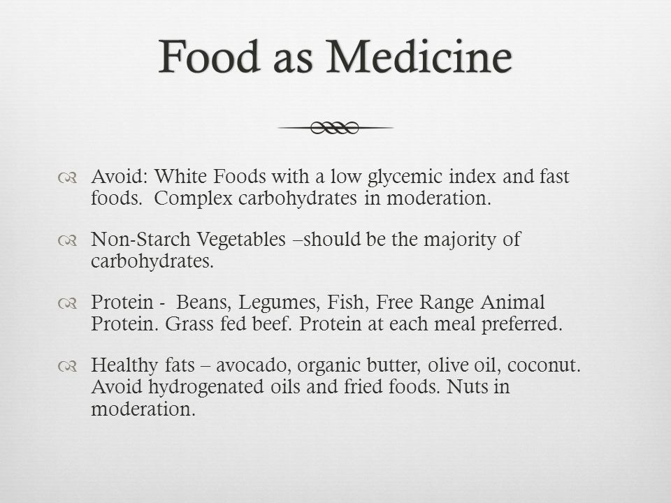 Food as Medicine Avoid: White Foods with a low glycemic index and fast foods. Complex carbohydrates in moderation.