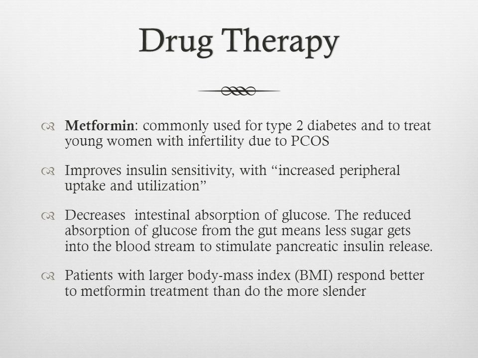 Drug Therapy Metformin: commonly used for type 2 diabetes and to treat young women with infertility due to PCOS.