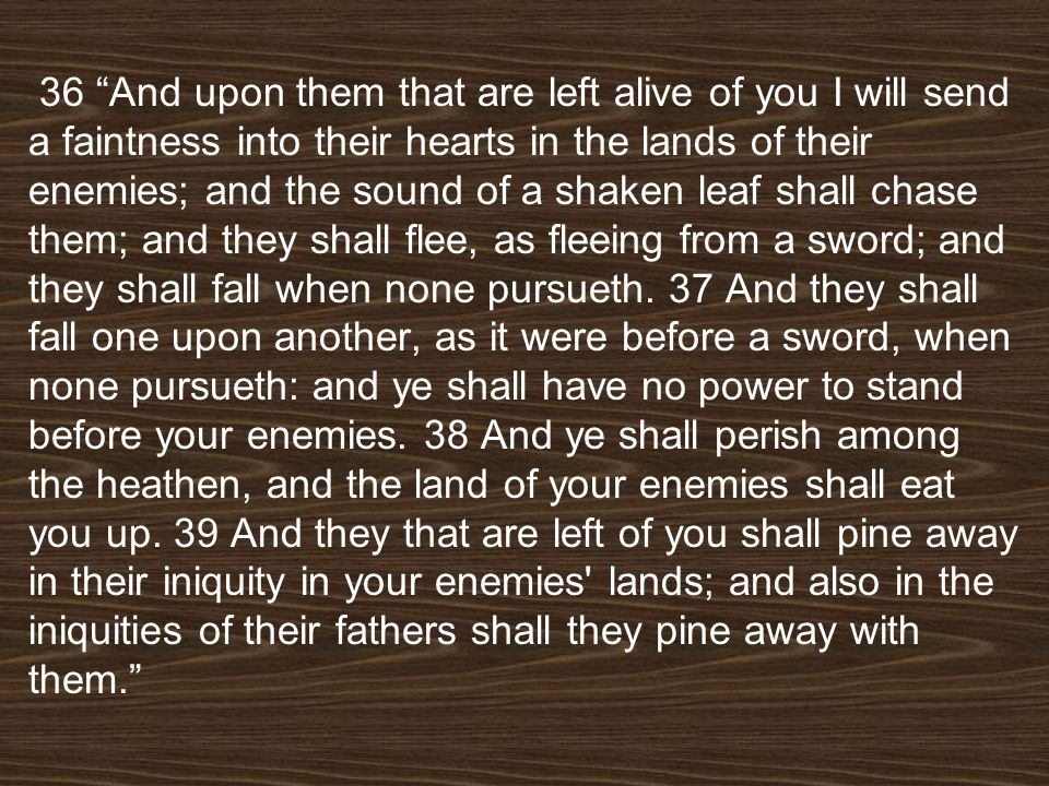 36 And upon them that are left alive of you I will send a faintness into their hearts in the lands of their enemies; and the sound of a shaken leaf shall chase them; and they shall flee, as fleeing from a sword; and they shall fall when none pursueth.