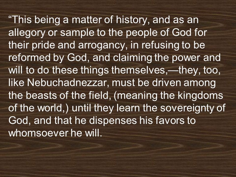 This being a matter of history, and as an allegory or sample to the people of God for their pride and arrogancy, in refusing to be reformed by God, and claiming the power and will to do these things themselves,—they, too, like Nebuchadnezzar, must be driven among the beasts of the field, (meaning the kingdoms of the world,) until they learn the sovereignty of God, and that he dispenses his favors to whomsoever he will.