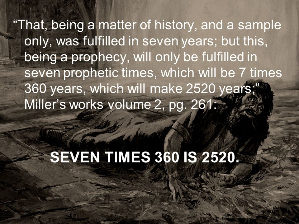 That, being a matter of history, and a sample only, was fulfilled in seven years; but this, being a prophecy, will only be fulfilled in seven prophetic times, which will be 7 times 360 years, which will make 2520 years; Miller's works volume 2, pg. 261: