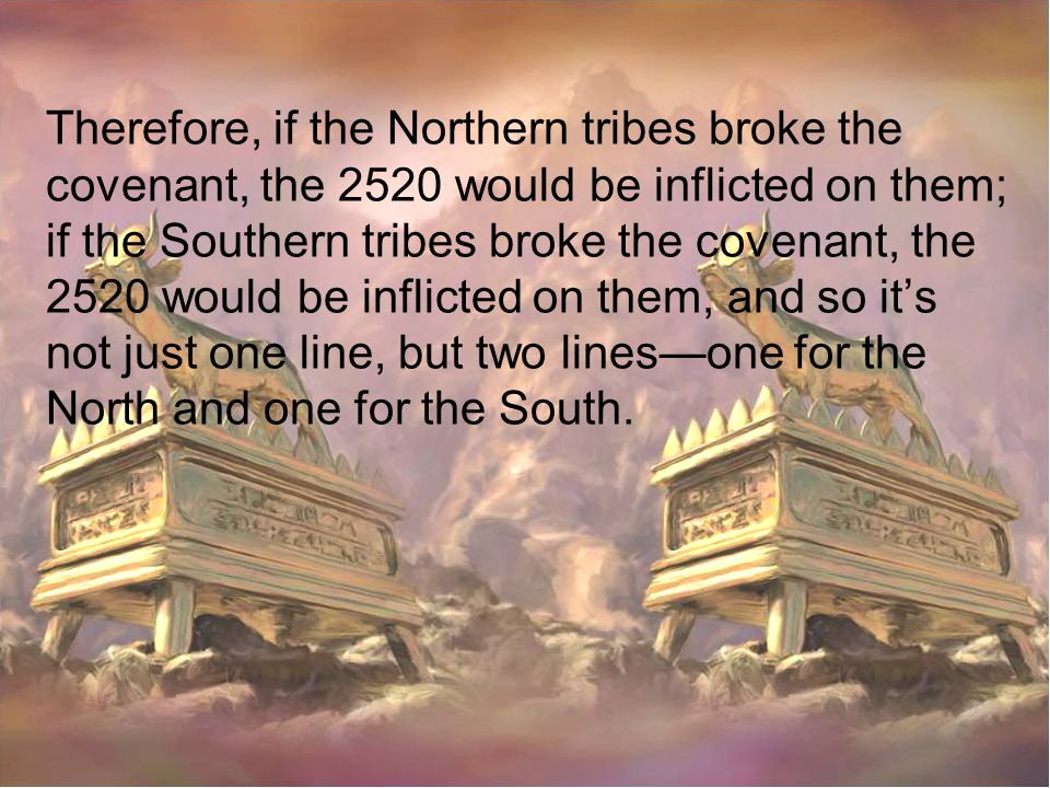 Therefore, if the Northern tribes broke the covenant, the 2520 would be inflicted on them; if the Southern tribes broke the covenant, the 2520 would be inflicted on them, and so it's not just one line, but two lines—one for the North and one for the South.