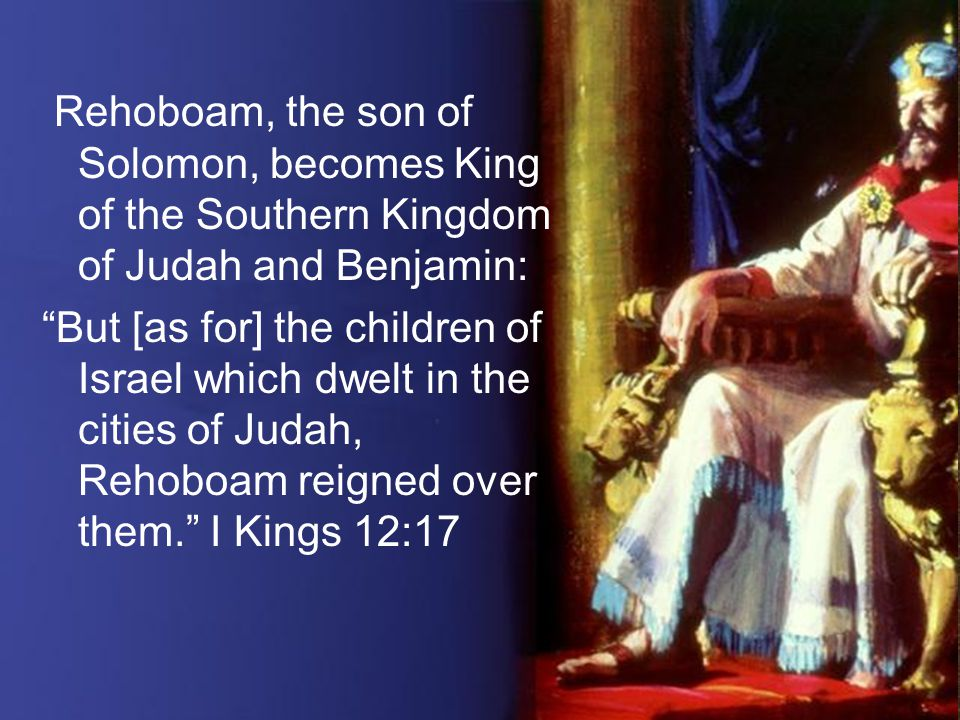Rehoboam, the son of Solomon, becomes King of the Southern Kingdom of Judah and Benjamin: