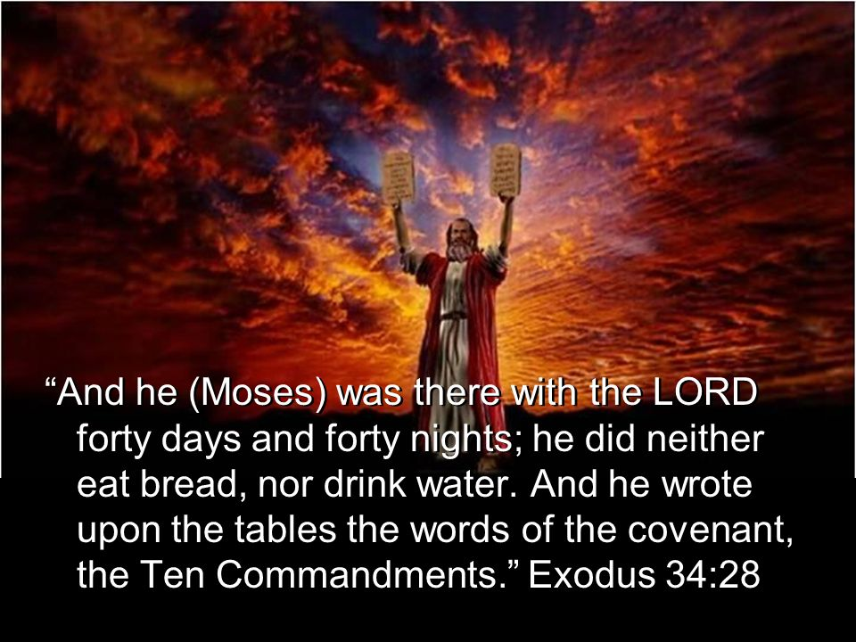 And he (Moses) was there with the LORD forty days and forty nights; he did neither eat bread, nor drink water.