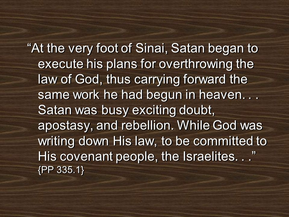 At the very foot of Sinai, Satan began to execute his plans for overthrowing the law of God, thus carrying forward the same work he had begun in heaven.