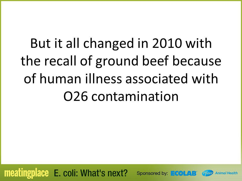 But it all changed in 2010 with the recall of ground beef because of human illness associated with O26 contamination