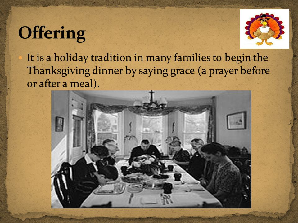 Offering It is a holiday tradition in many families to begin the Thanksgiving dinner by saying grace (a prayer before or after a meal).