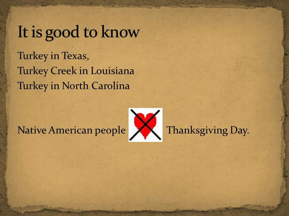 It is good to know Turkey in Texas, Turkey Creek in Louisiana Turkey in North Carolina Native American people Thanksgiving Day.