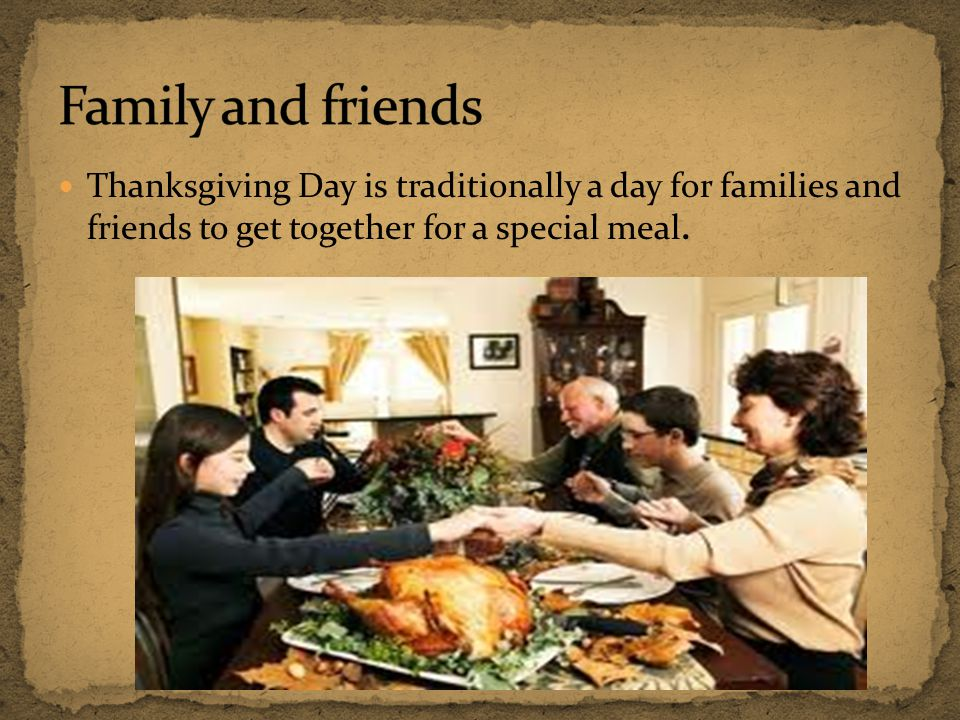 Family and friends Thanksgiving Day is traditionally a day for families and friends to get together for a special meal.
