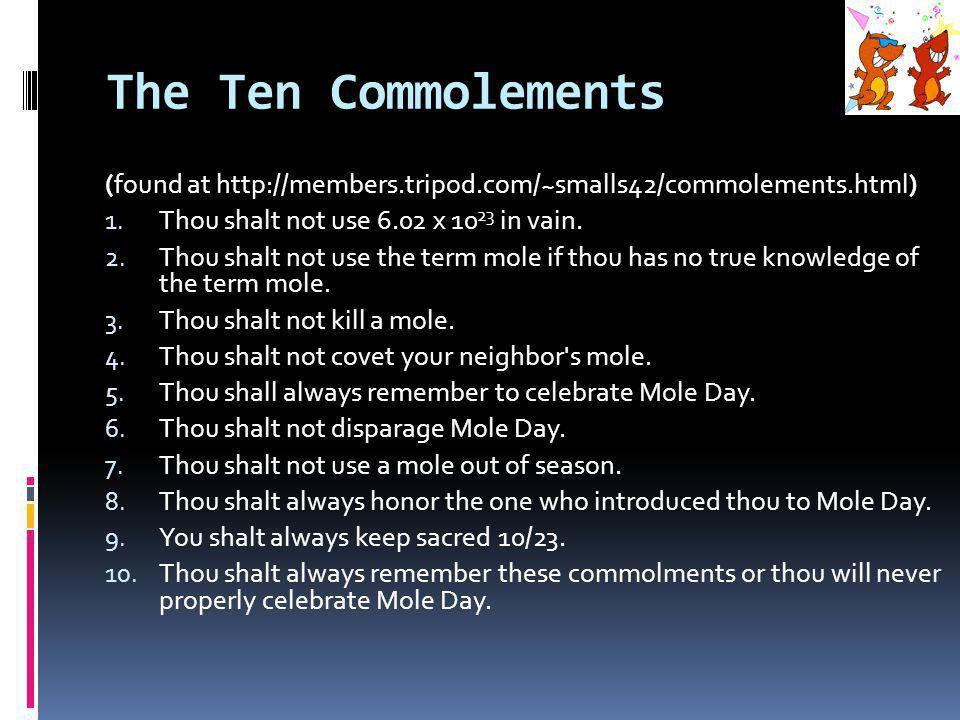 The Ten Commolements (found at http://members.tripod.com/~smalls42/commolements.html) Thou shalt not use 6.02 x 1023 in vain.