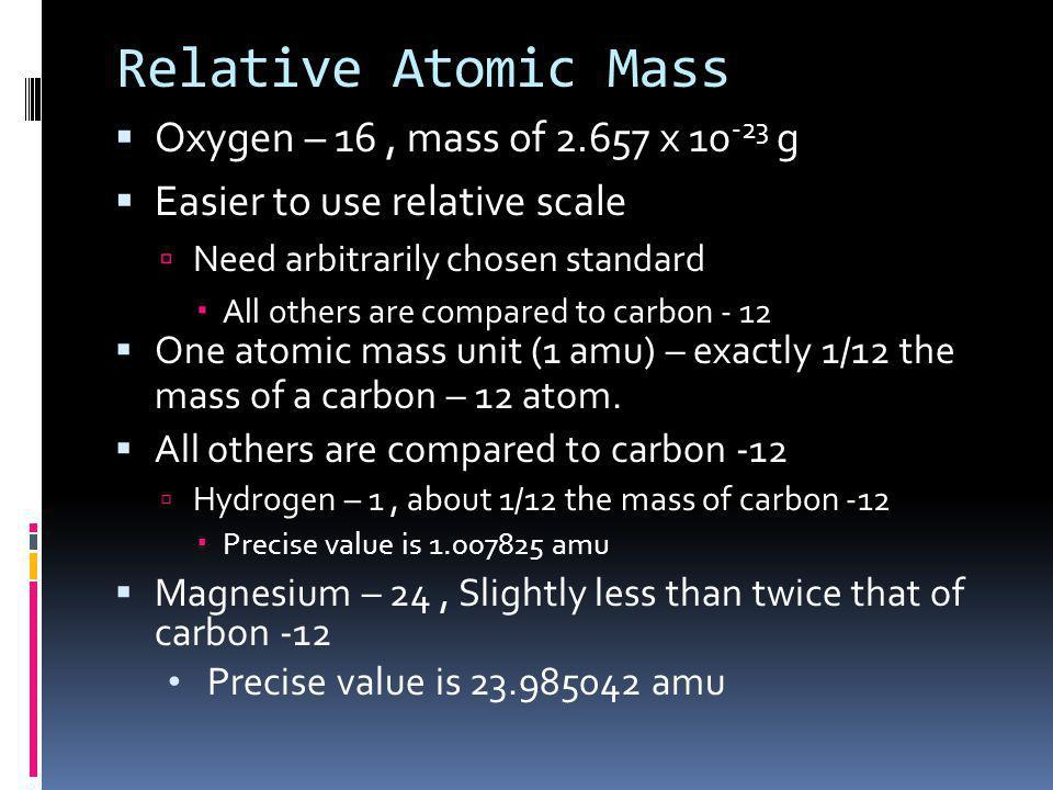 Relative Atomic Mass Oxygen – 16 , mass of 2.657 x 10-23 g