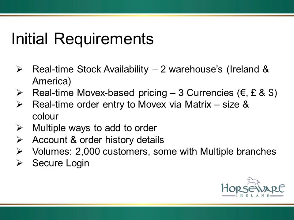 Initial Requirements Real-time Stock Availability – 2 warehouse's (Ireland & America) Real-time Movex-based pricing – 3 Currencies (€, £ & $)