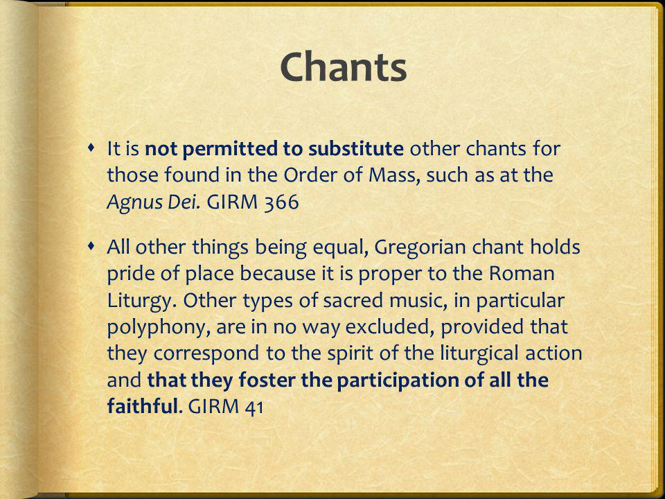 Chants It is not permitted to substitute other chants for those found in the Order of Mass, such as at the Agnus Dei. GIRM 366.