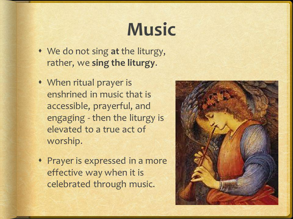 Music We do not sing at the liturgy, rather, we sing the liturgy.