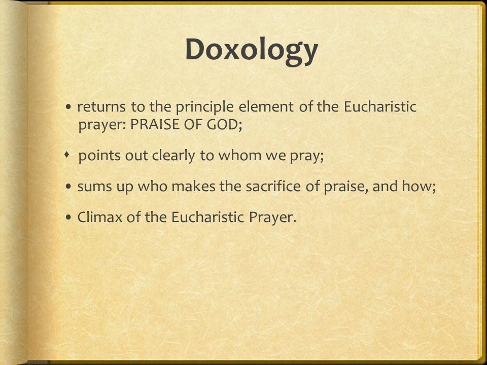 Doxology • returns to the principle element of the Eucharistic prayer: PRAISE OF GOD; points out clearly to whom we pray;