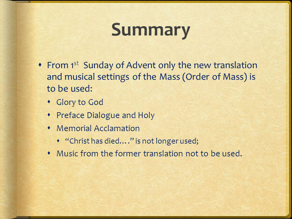Summary From 1st Sunday of Advent only the new translation and musical settings of the Mass (Order of Mass) is to be used: