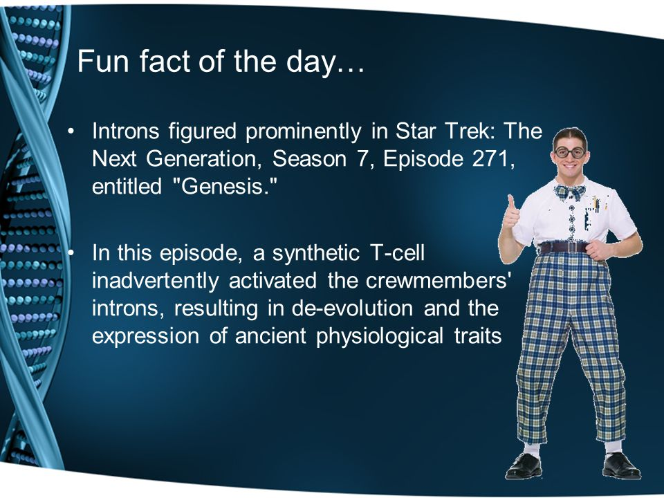 Fun fact of the day… Introns figured prominently in Star Trek: The Next Generation, Season 7, Episode 271, entitled Genesis.