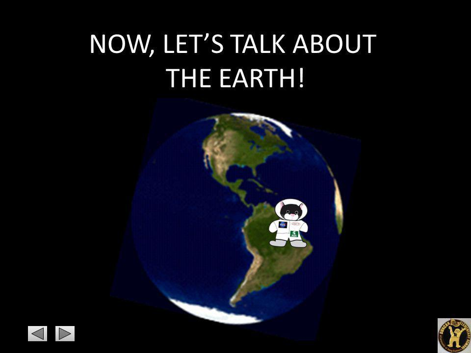 NOW, LET'S TALK ABOUT THE EARTH!