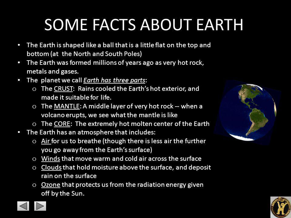 SOME FACTS ABOUT EARTH The Earth is shaped like a ball that is a little flat on the top and bottom (at the North and South Poles)
