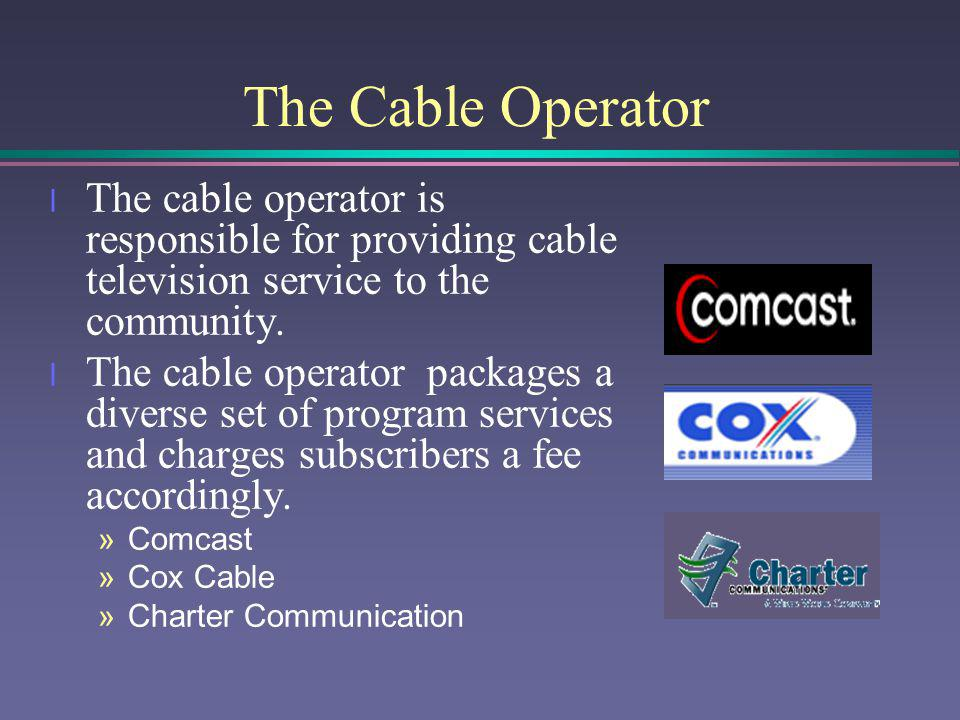 The Cable Operator The cable operator is responsible for providing cable television service to the community.