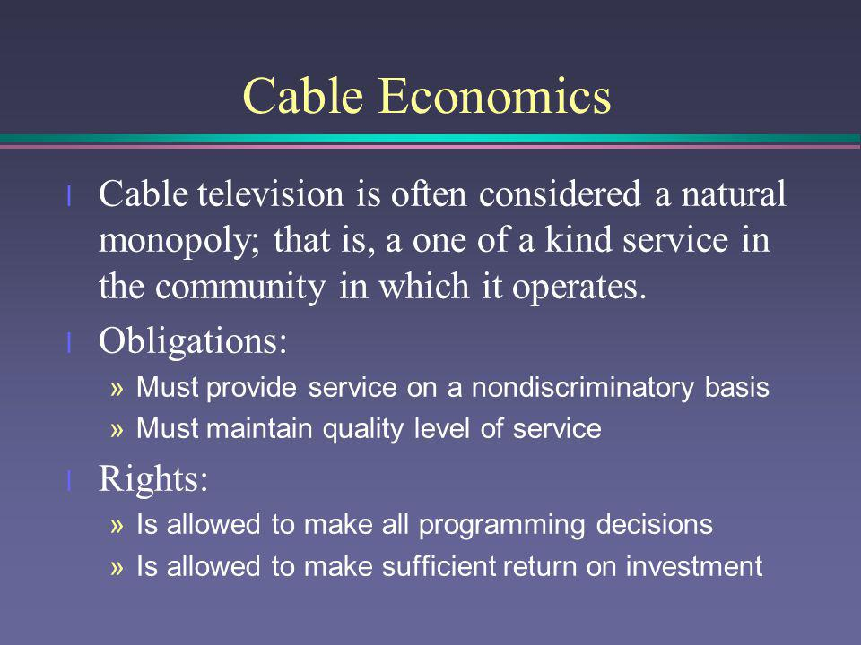 Cable Economics Cable television is often considered a natural monopoly; that is, a one of a kind service in the community in which it operates.