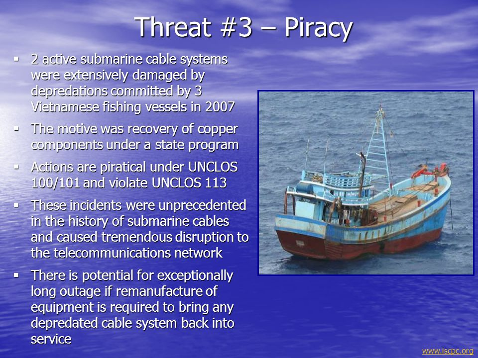 Threat #3 – Piracy 2 active submarine cable systems were extensively damaged by depredations committed by 3 Vietnamese fishing vessels in 2007.