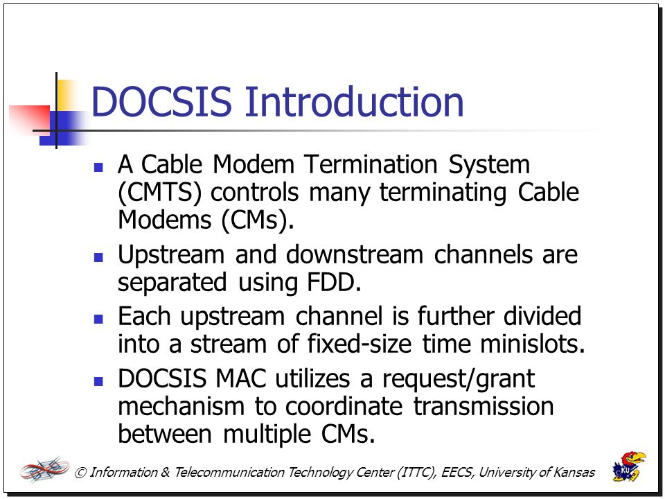 DOCSIS Introduction A Cable Modem Termination System (CMTS) controls many terminating Cable Modems (CMs).