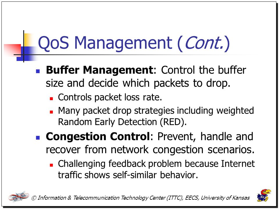 QoS Management (Cont.) Buffer Management: Control the buffer size and decide which packets to drop.
