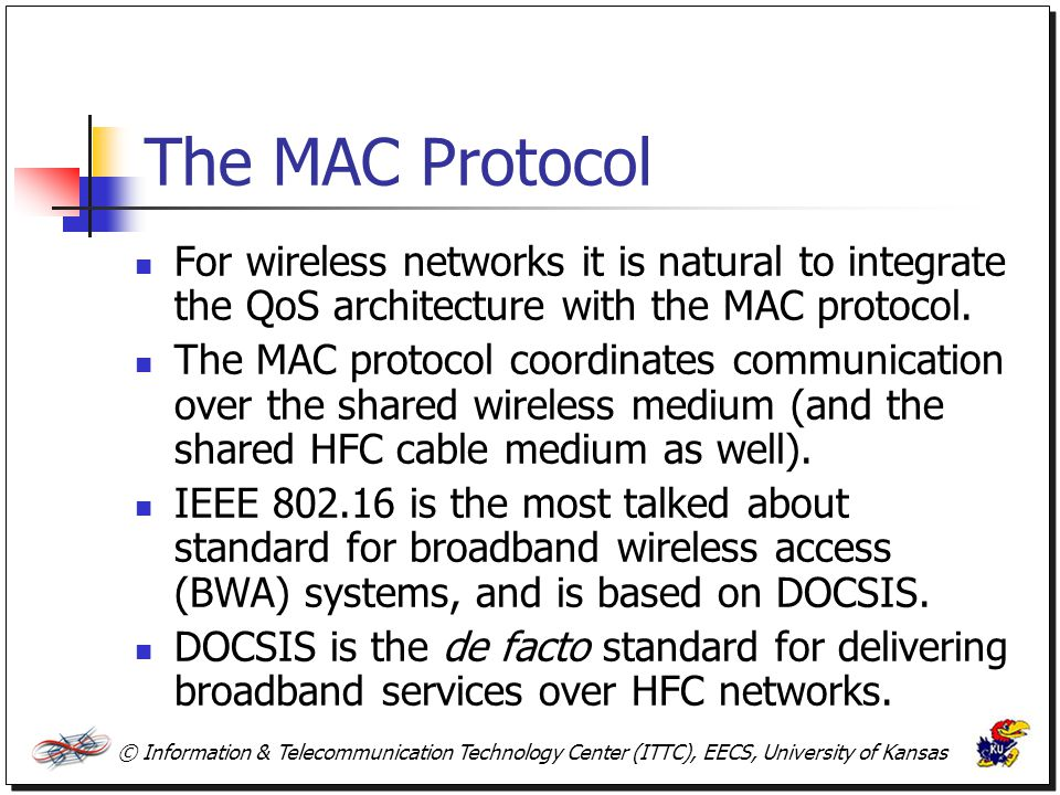 The MAC Protocol For wireless networks it is natural to integrate the QoS architecture with the MAC protocol.