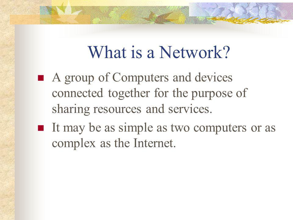 What is a Network A group of Computers and devices connected together for the purpose of sharing resources and services.