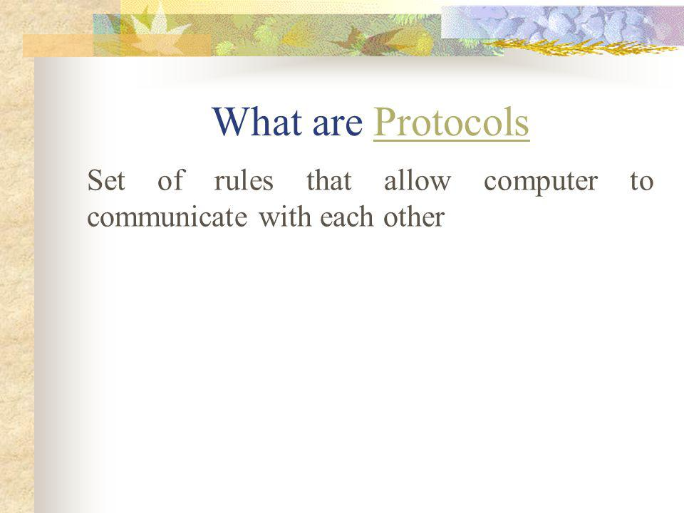 What are Protocols Set of rules that allow computer to communicate with each other