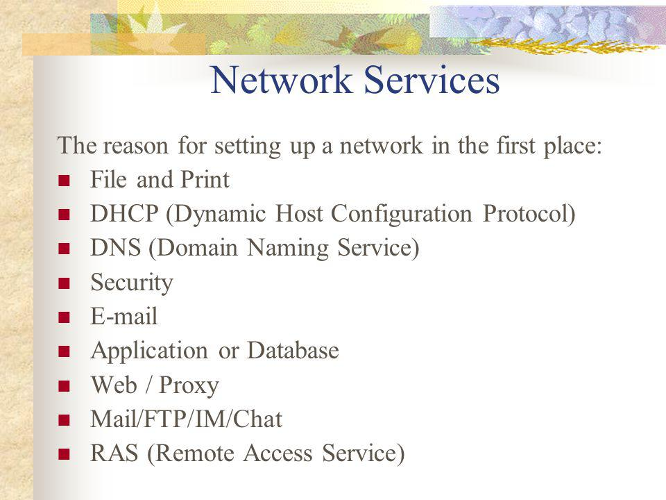 Network Services The reason for setting up a network in the first place: File and Print. DHCP (Dynamic Host Configuration Protocol)