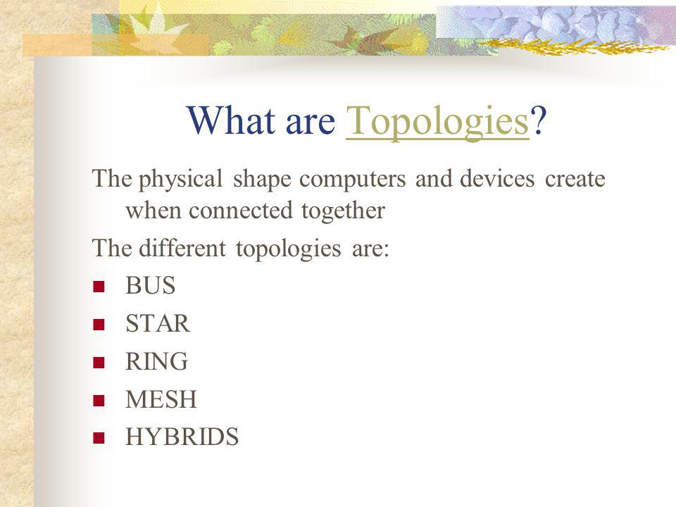 What are Topologies The physical shape computers and devices create when connected together. The different topologies are: