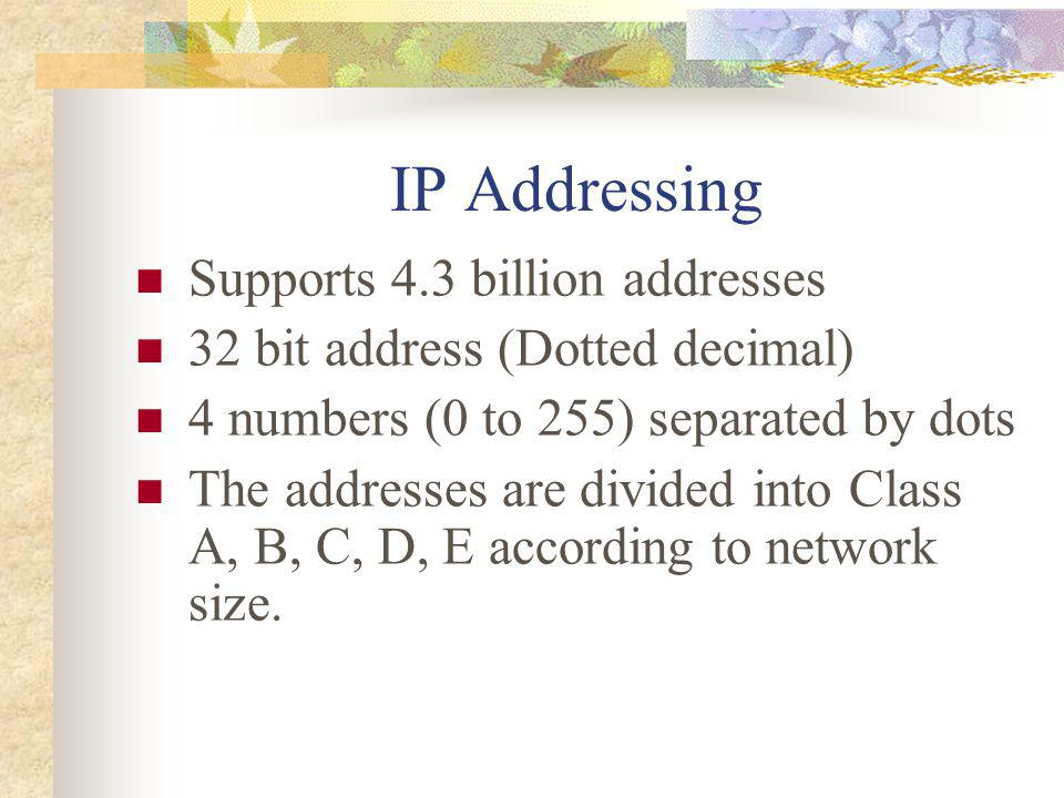 IP Addressing Supports 4.3 billion addresses