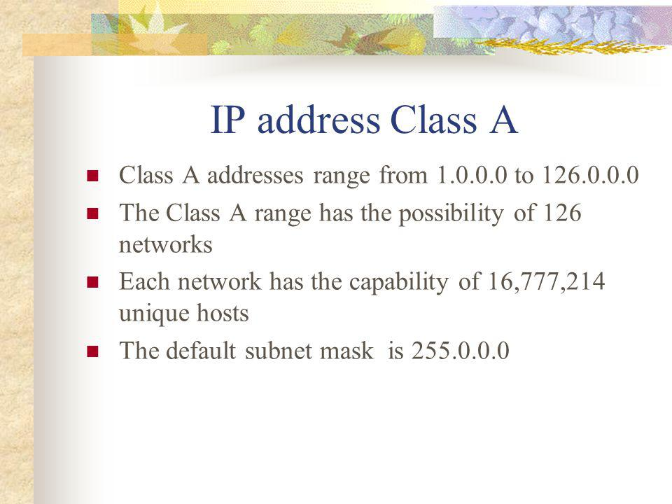 IP address Class A Class A addresses range from 1.0.0.0 to 126.0.0.0