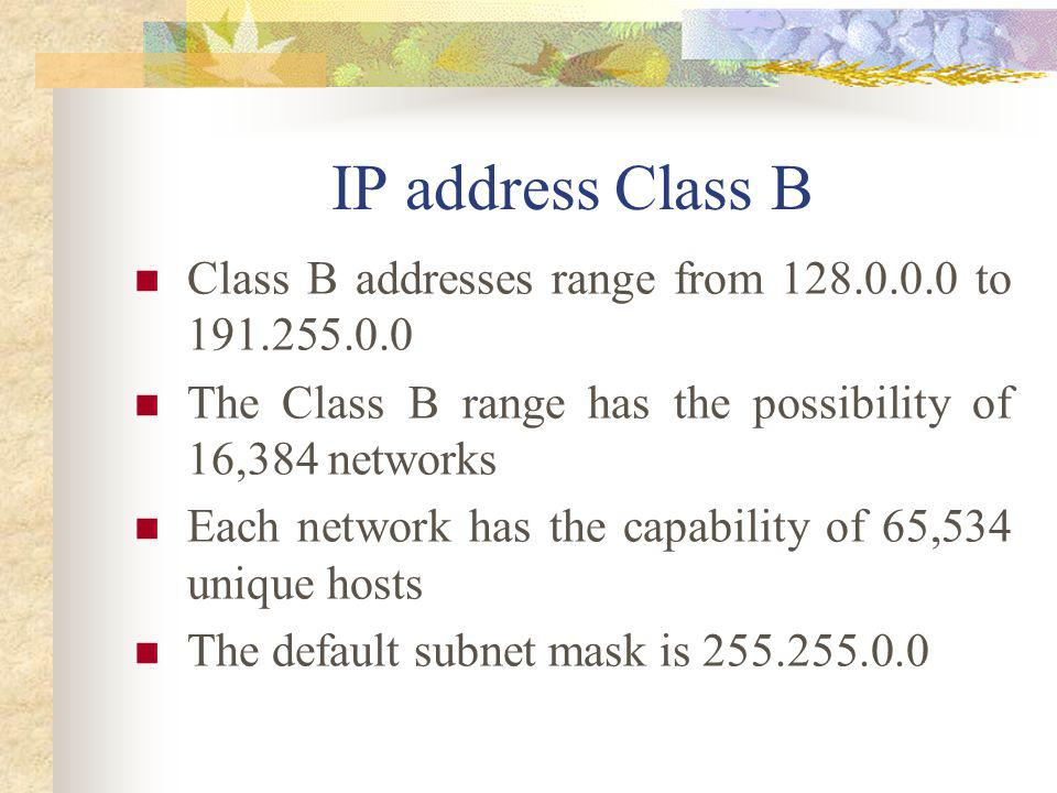 IP address Class B Class B addresses range from 128.0.0.0 to 191.255.0.0. The Class B range has the possibility of 16,384 networks.