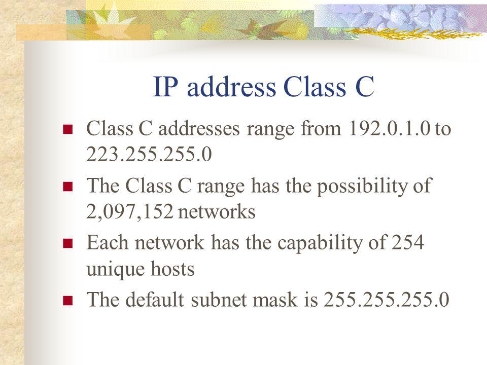 IP address Class C Class C addresses range from 192.0.1.0 to 223.255.255.0. The Class C range has the possibility of 2,097,152 networks.