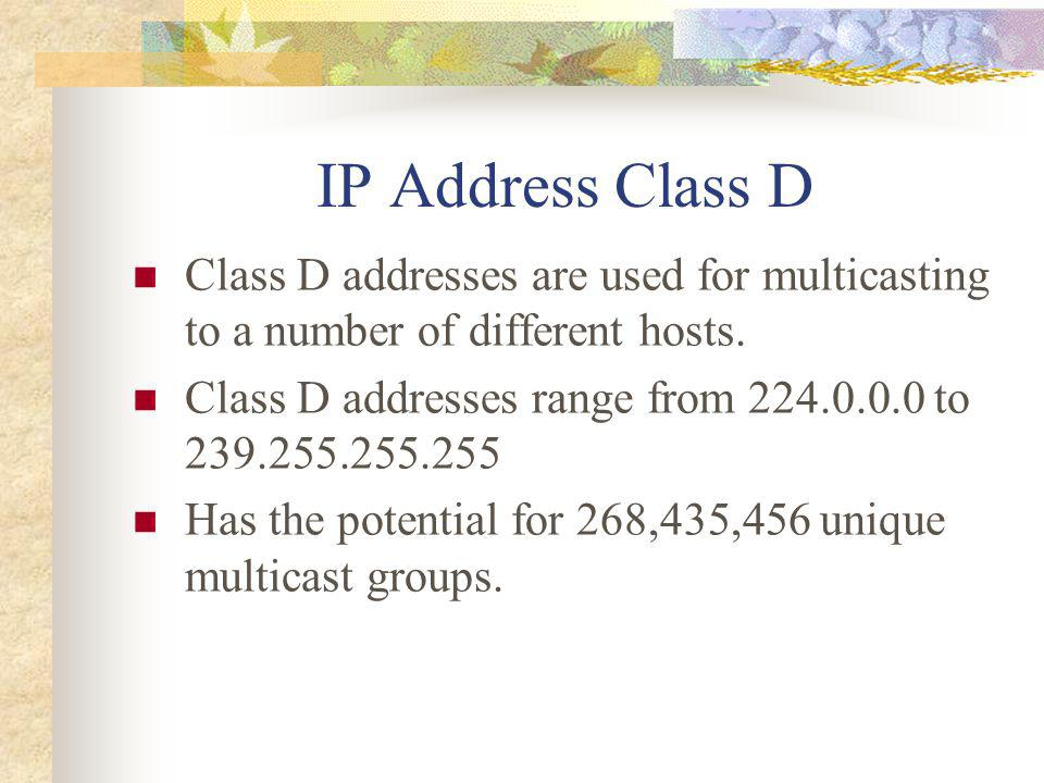 IP Address Class D Class D addresses are used for multicasting to a number of different hosts.