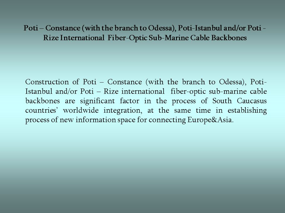 Poti – Constance (with the branch to Odessa), Poti-Istanbul and/or Poti - Rize International Fiber-Optic Sub-Marine Cable Backbones