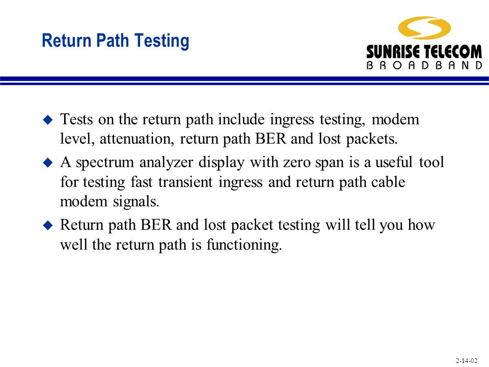 Return Path Testing Tests on the return path include ingress testing, modem level, attenuation, return path BER and lost packets.
