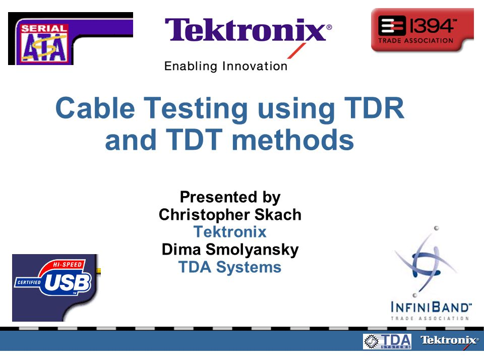4/1/2017 Cable Testing using TDR and TDT methods Presented by Christopher Skach Tektronix Dima Smolyansky TDA Systems.