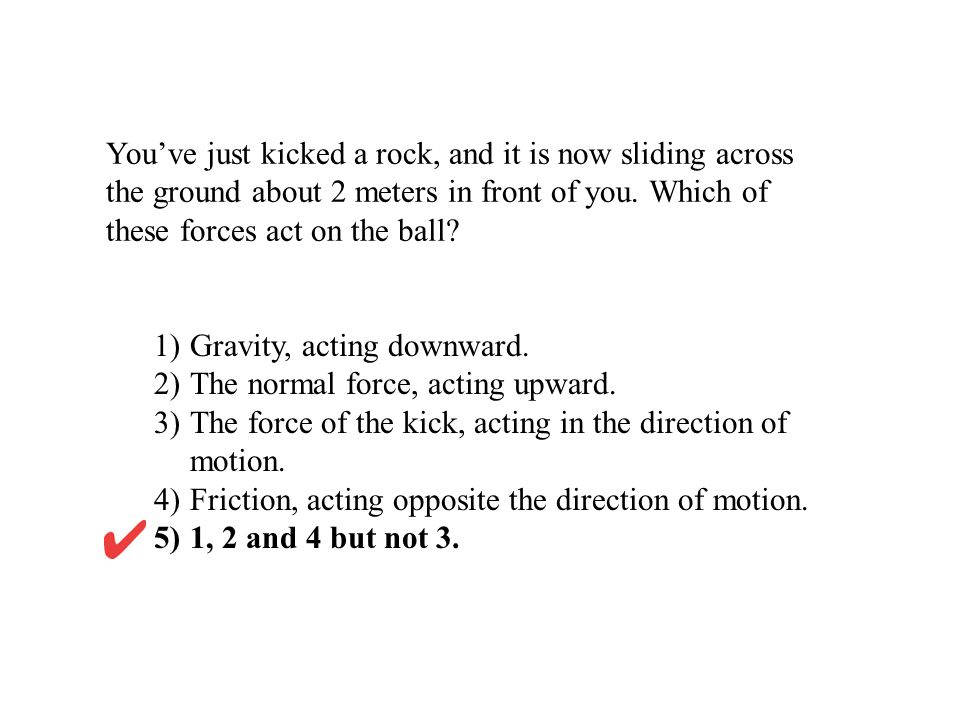 1) Gravity, acting downward. 2) The normal force, acting upward.