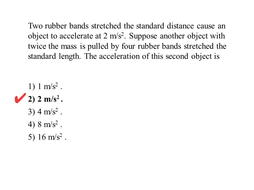Two rubber bands stretched the standard distance cause an object to accelerate at 2 m/s2. Suppose another object with twice the mass is pulled by four rubber bands stretched the standard length. The acceleration of this second object is