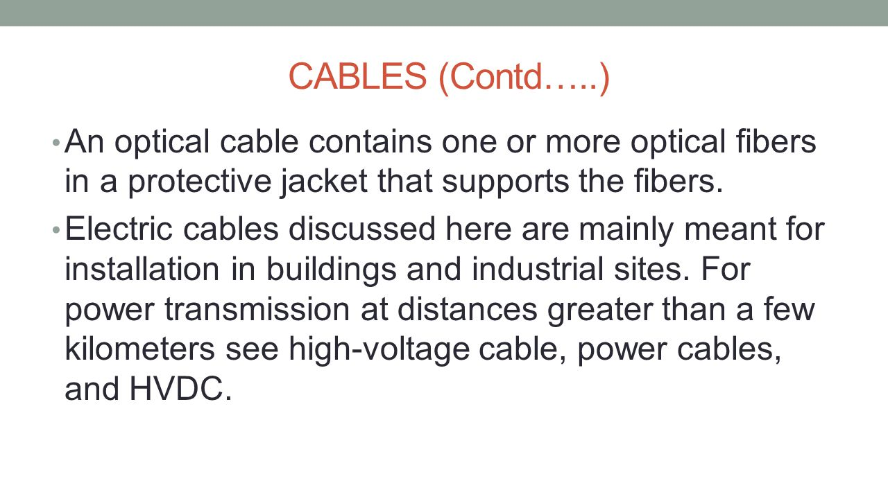 CABLES (Contd…..) An optical cable contains one or more optical fibers in a protective jacket that supports the fibers.