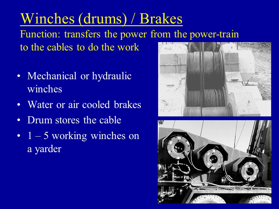 Winches (drums) / Brakes Function: transfers the power from the power-train to the cables to do the work