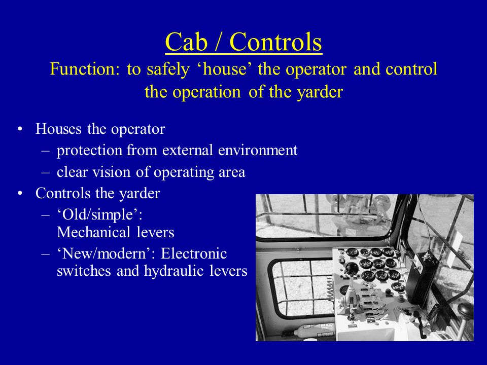 Cab / Controls Function: to safely 'house' the operator and control the operation of the yarder