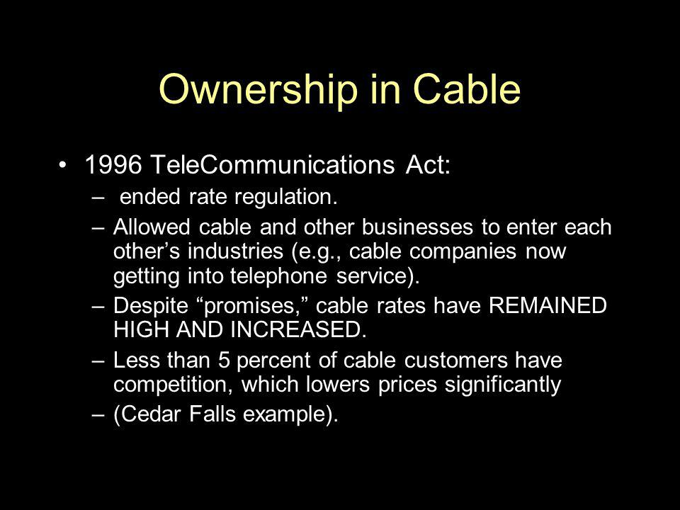 Ownership in Cable 1996 TeleCommunications Act: ended rate regulation.