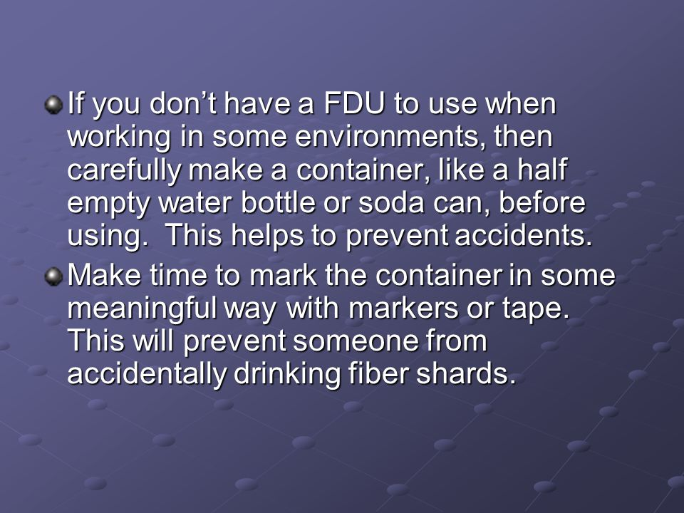 If you don't have a FDU to use when working in some environments, then carefully make a container, like a half empty water bottle or soda can, before using. This helps to prevent accidents.